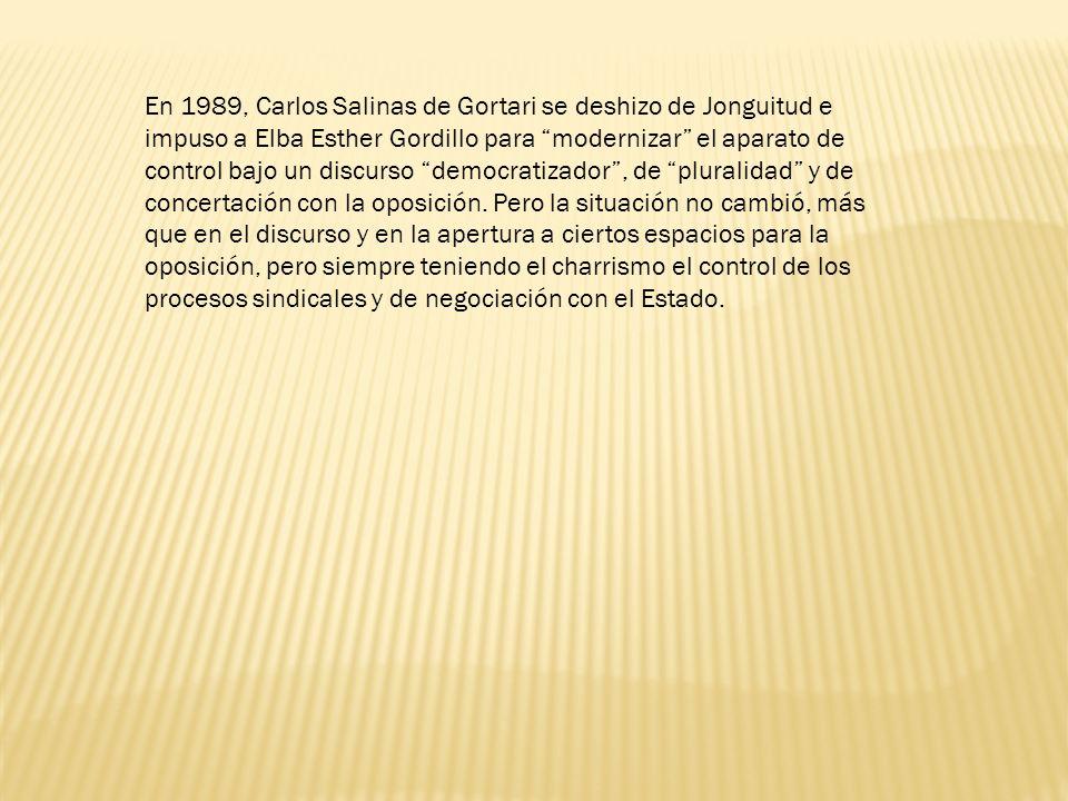En 1989, Carlos Salinas de Gortari se deshizo de Jonguitud e impuso a Elba Esther Gordillo para modernizar el aparato de control bajo un discurso democratizador, de pluralidad y de concertación con la oposición.