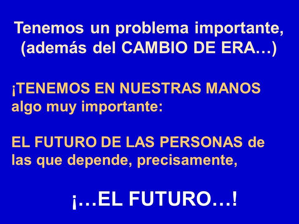Tenemos un problema importante, (además del CAMBIO DE ERA…) ¡TENEMOS EN NUESTRAS MANOS algo muy importante: EL FUTURO DE LAS PERSONAS de las que depen