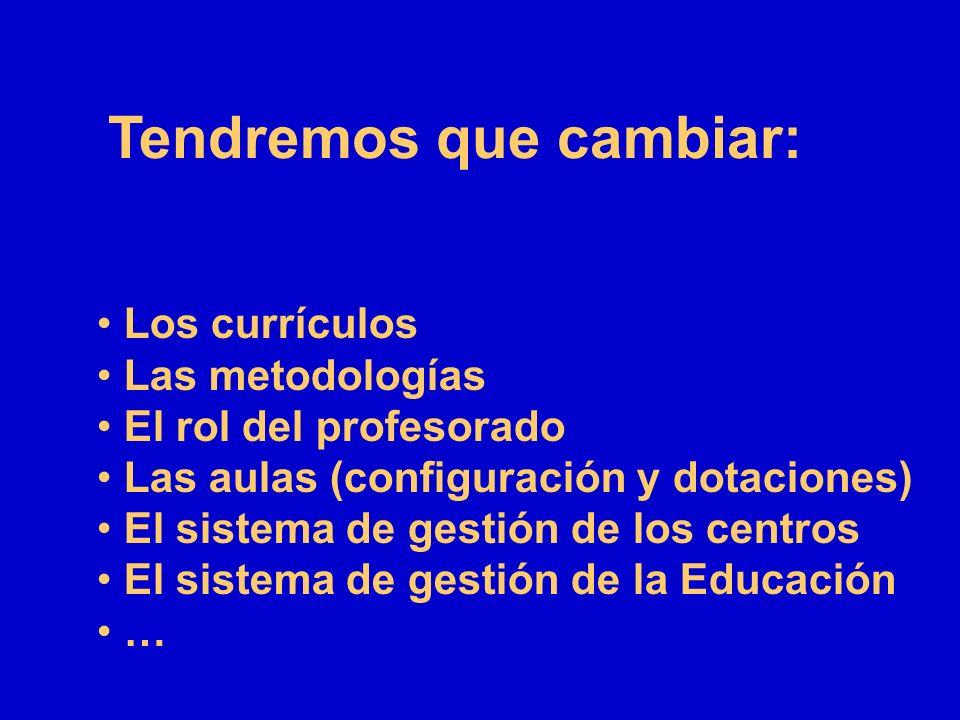 Tendremos que cambiar: Los currículos Las metodologías El rol del profesorado Las aulas (configuración y dotaciones) El sistema de gestión de los cent