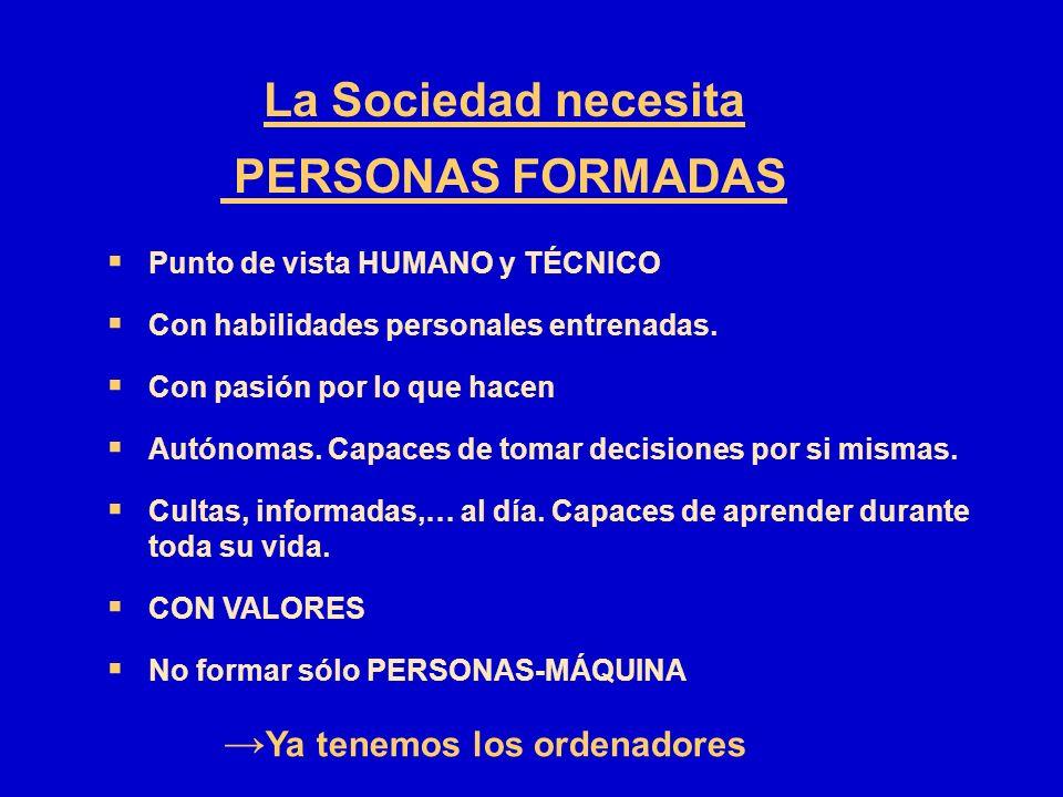 La Sociedad necesita PERSONAS FORMADAS Punto de vista HUMANO y TÉCNICO Con habilidades personales entrenadas. Con pasión por lo que hacen Autónomas. C