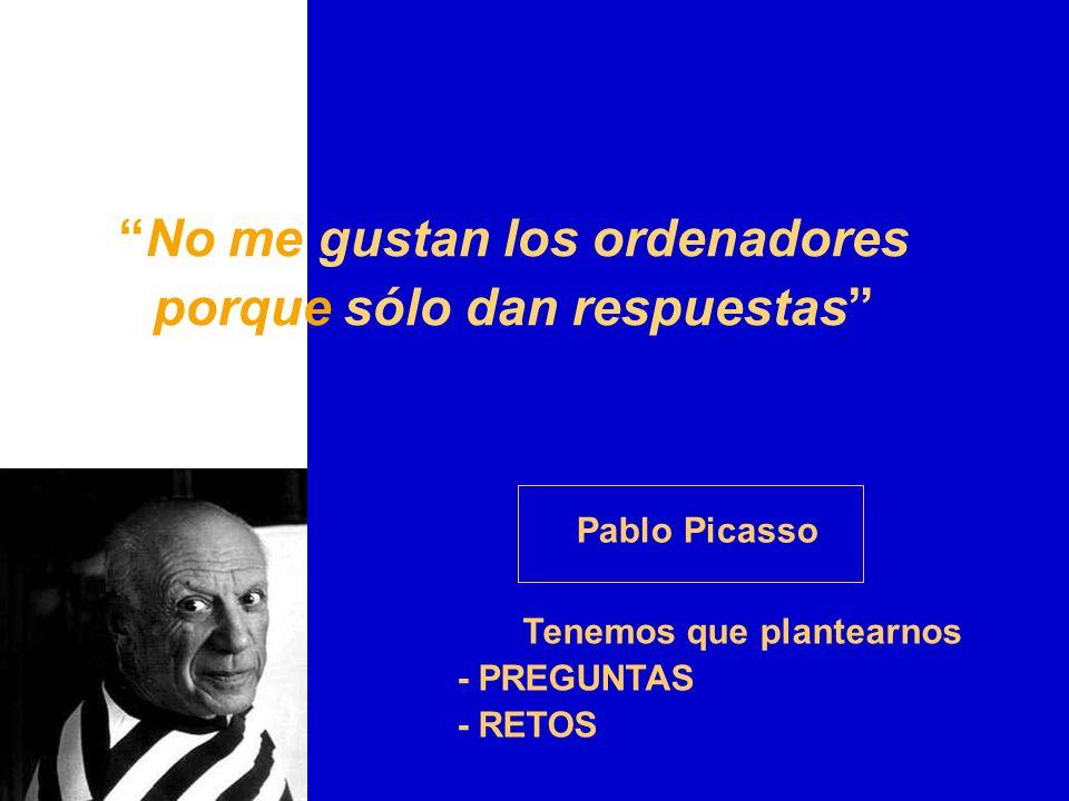 No me gustan los ordenadores porque sólo dan respuestas Pablo Picasso Tenemos que plantearnos - PREGUNTAS - RETOS