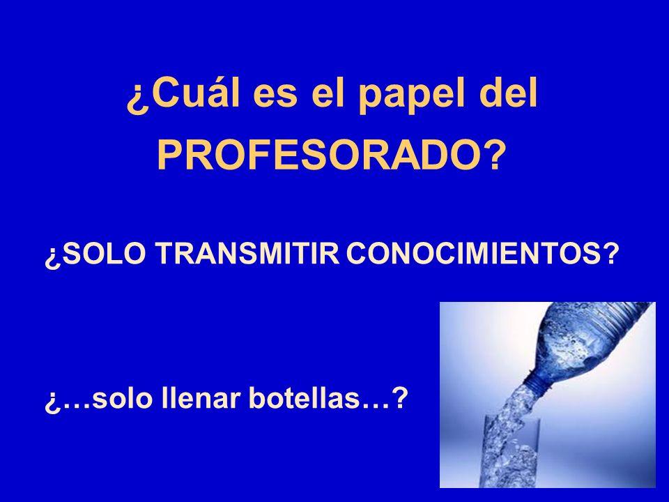 ¿Cuál es el papel del PROFESORADO? ¿SOLO TRANSMITIR CONOCIMIENTOS? ¿…solo llenar botellas…?