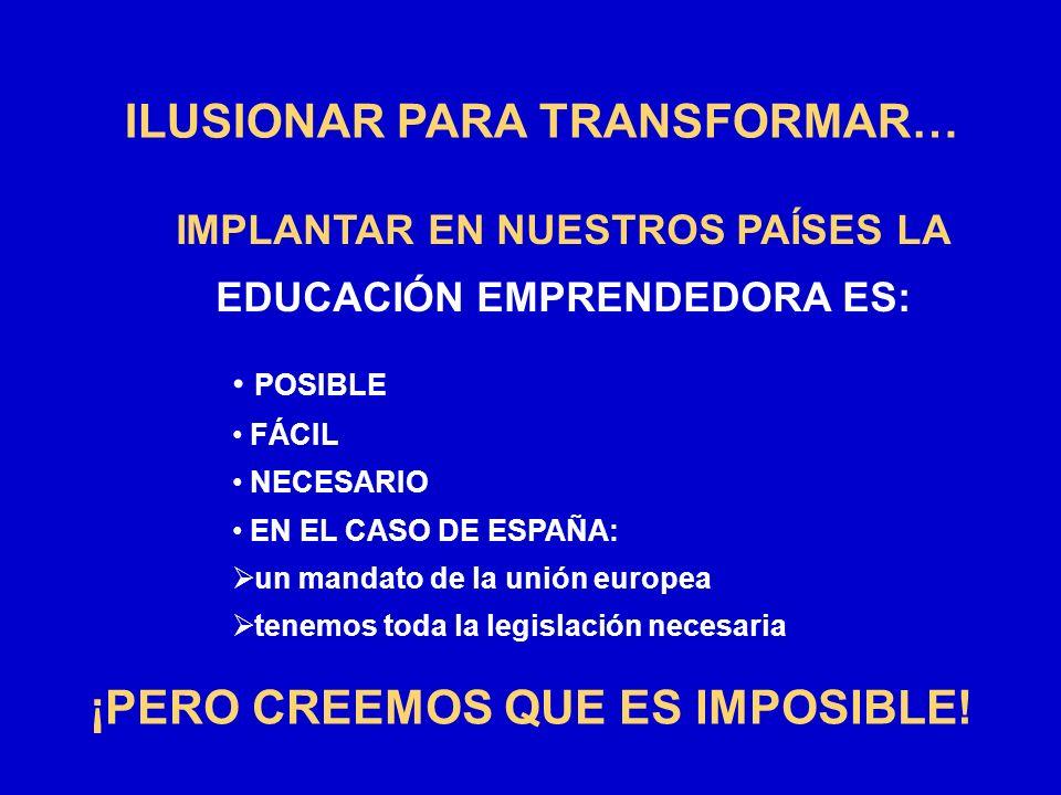 IMPLANTAR EN NUESTROS PAÍSES LA EDUCACIÓN EMPRENDEDORA ES: ILUSIONAR PARA TRANSFORMAR… POSIBLE FÁCIL NECESARIO EN EL CASO DE ESPAÑA: un mandato de la