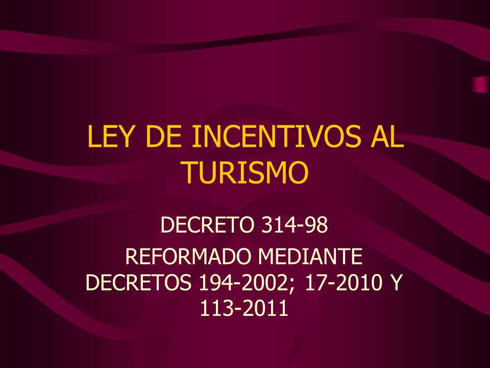 LEY DE INCENTIVOS AL TURISMO DECRETO 314-98 REFORMADO MEDIANTE DECRETOS 194-2002; 17-2010 Y 113-2011
