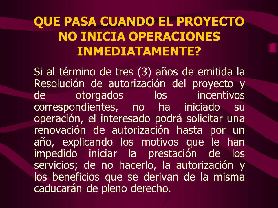 QUE PASA CUANDO EL PROYECTO NO INICIA OPERACIONES INMEDIATAMENTE? Si al término de tres (3) años de emitida la Resolución de autorización del proyecto