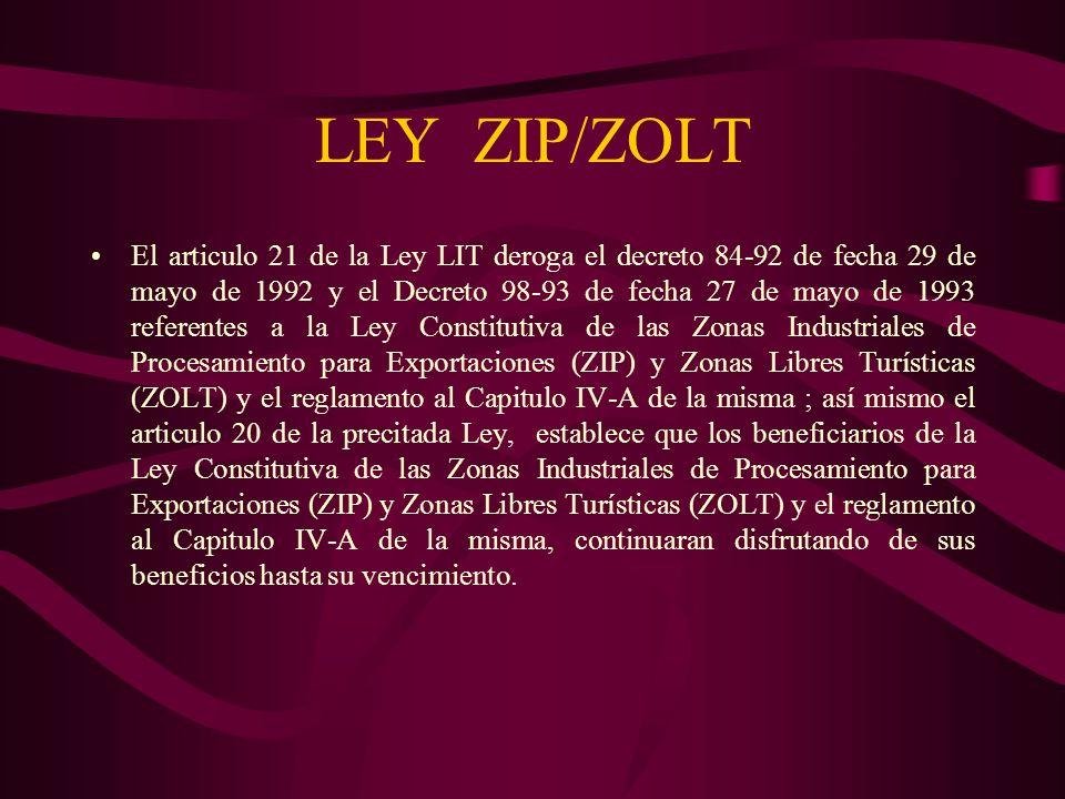 LEY ZIP/ZOLT El articulo 21 de la Ley LIT deroga el decreto 84-92 de fecha 29 de mayo de 1992 y el Decreto 98-93 de fecha 27 de mayo de 1993 referente