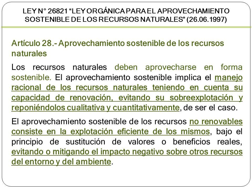 LEY N° 26821 LEY ORGÁNICA PARA EL APROVECHAMIENTO SOSTENIBLE DE LOS RECURSOS NATURALES (26.06.1997) Artículo 29.- Condiciones del aprovechamiento sostenible Las condiciones del aprovechamiento sostenible de los recursos naturales, por parte del titular de un derecho de aprovechamiento, sin perjuicio de lo dispuesto en las leyes especiales, son: Utilizar el recurso natural, de acuerdo al título del derecho, para los fines que fueron otorgados, garantizando el mantenimiento de los procesos ecológicos esenciales.