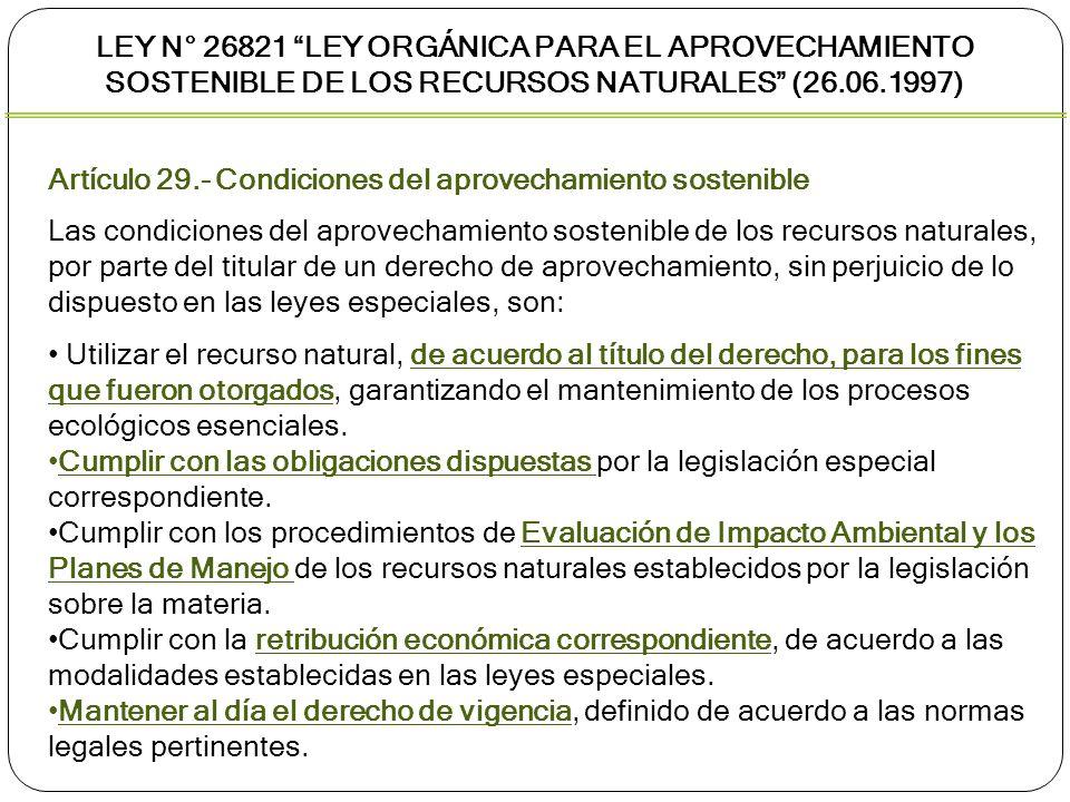 LEY N° 26821 LEY ORGÁNICA PARA EL APROVECHAMIENTO SOSTENIBLE DE LOS RECURSOS NATURALES (26.06.1997) Artículo 30.- Caducidad de los derechos de aprovechamiento sostenible La aplicación de las causales de caducidad se sujetará a los procedimientos que establezcan las leyes especiales, sin perjuicio de la responsabilidad administrativa, civil o penal correspondiente.