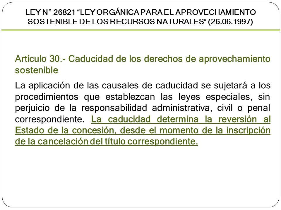LEY N° 26821 LEY ORGÁNICA PARA EL APROVECHAMIENTO SOSTENIBLE DE LOS RECURSOS NATURALES (26.06.1997) Artículo 30.- Caducidad de los derechos de aprovec