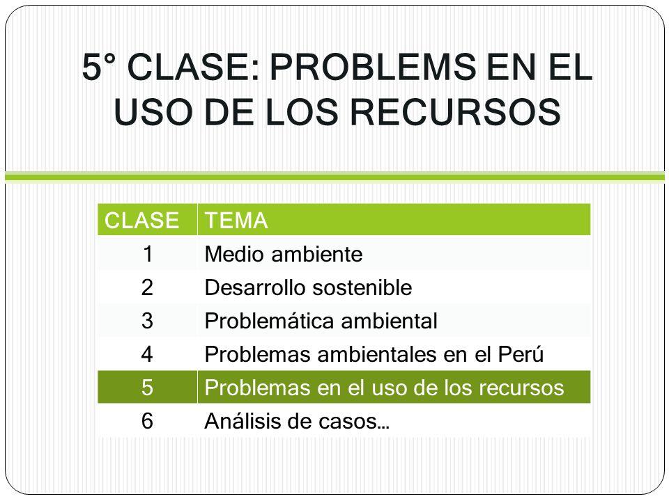 5° CLASE: PROBLEMS EN EL USO DE LOS RECURSOS CLASETEMA 1Medio ambiente 2Desarrollo sostenible 3Problemática ambiental 4Problemas ambientales en el Per