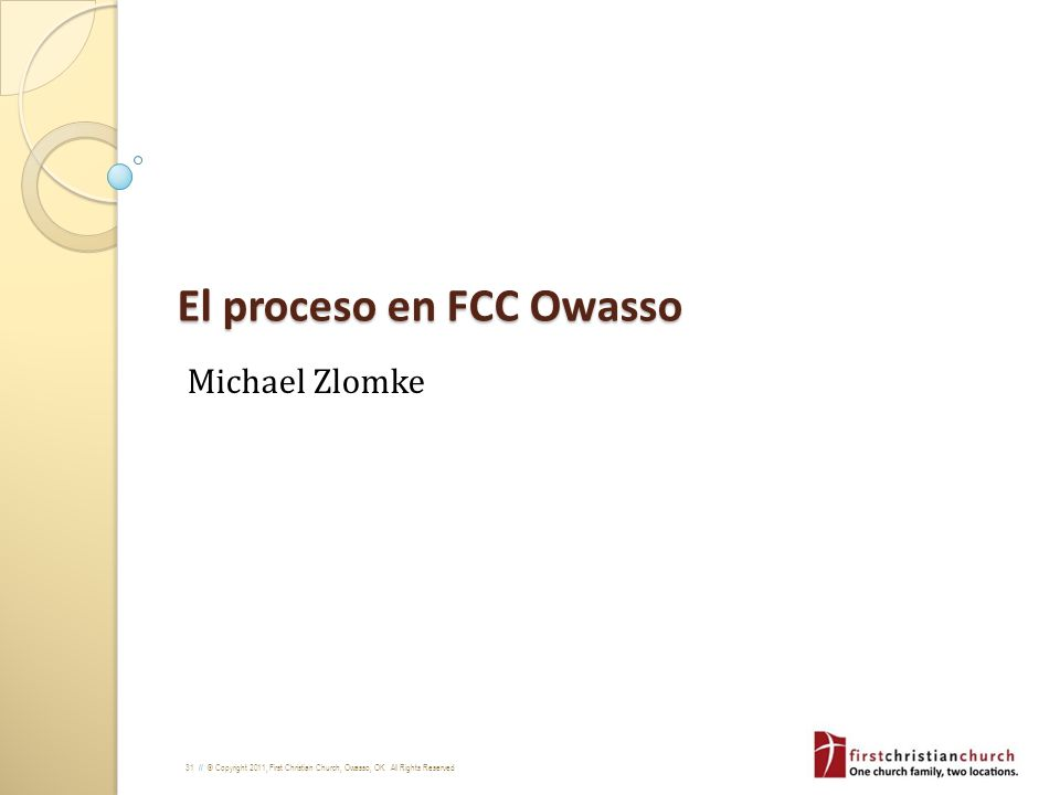 31 // © Copyright 2011, First Christian Church, Owasso, OK. All Rights Reserved El proceso en FCC Owasso Michael Zlomke