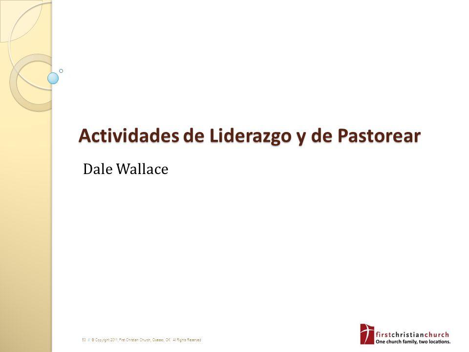 53 // © Copyright 2011, First Christian Church, Owasso, OK. All Rights Reserved Actividades de Liderazgo y de Pastorear Dale Wallace