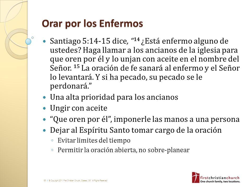55 // © Copyright 2011, First Christian Church, Owasso, OK. All Rights Reserved Orar por los Enfermos Santiago 5:14-15 dice, 14 ¿Está enfermo alguno d