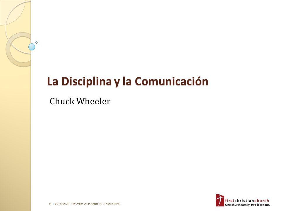56 // © Copyright 2011, First Christian Church, Owasso, OK. All Rights Reserved La Disciplina y la Comunicación Chuck Wheeler