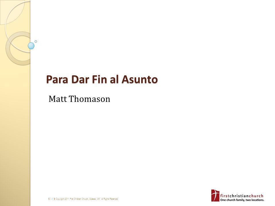 63 // © Copyright 2011, First Christian Church, Owasso, OK. All Rights Reserved Para Dar Fin al Asunto Matt Thomason