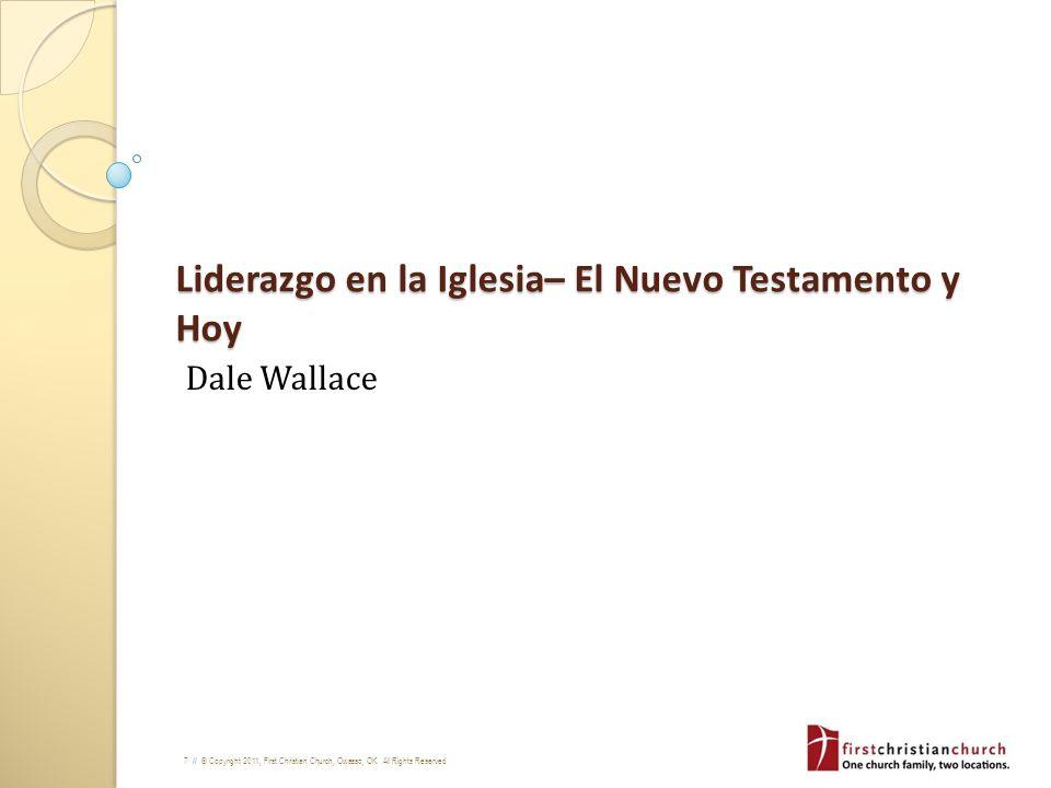7 // © Copyright 2011, First Christian Church, Owasso, OK. All Rights Reserved Liderazgo en la Iglesia– El Nuevo Testamento y Hoy Dale Wallace