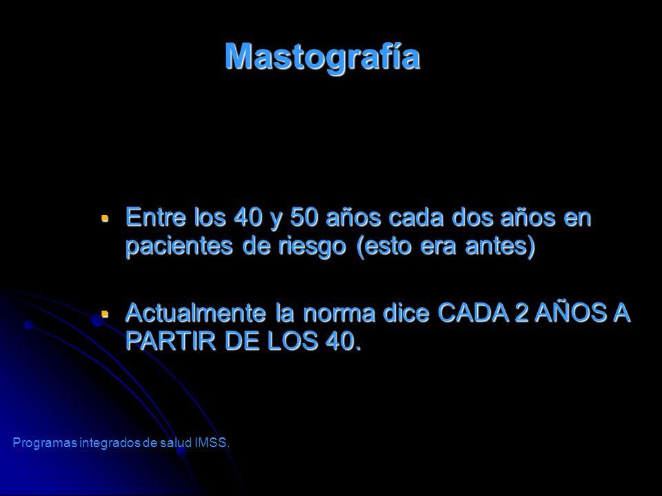 Mastografía Entre los 40 y 50 años cada dos años en pacientes de riesgo (esto era antes) Entre los 40 y 50 años cada dos años en pacientes de riesgo (
