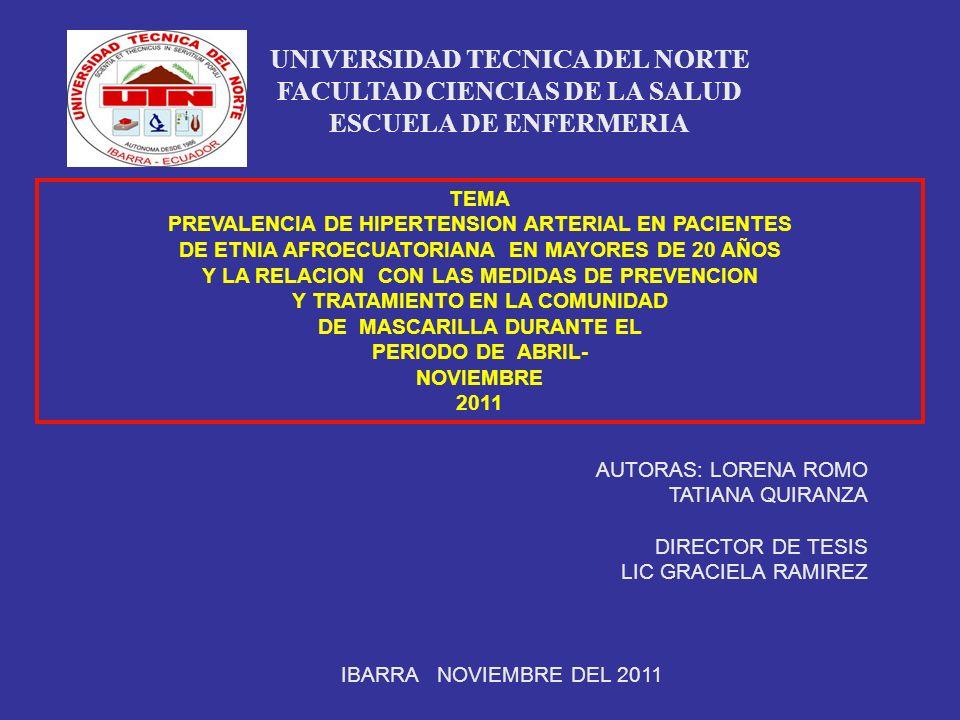 TEMA PREVALENCIA DE HIPERTENSION ARTERIAL EN PACIENTES DE ETNIA AFROECUATORIANA EN MAYORES DE 20 AÑOS Y LA RELACION CON LAS MEDIDAS DE PREVENCION Y TRATAMIENTO EN LA COMUNIDAD DE MASCARILLA DURANTE EL PERIODO DE ABRIL- NOVIEMBRE 2011 UNIVERSIDAD TECNICA DEL NORTE FACULTAD CIENCIAS DE LA SALUD ESCUELA DE ENFERMERIA AUTORAS: LORENA ROMO TATIANA QUIRANZA DIRECTOR DE TESIS LIC GRACIELA RAMIREZ IBARRA NOVIEMBRE DEL 2011