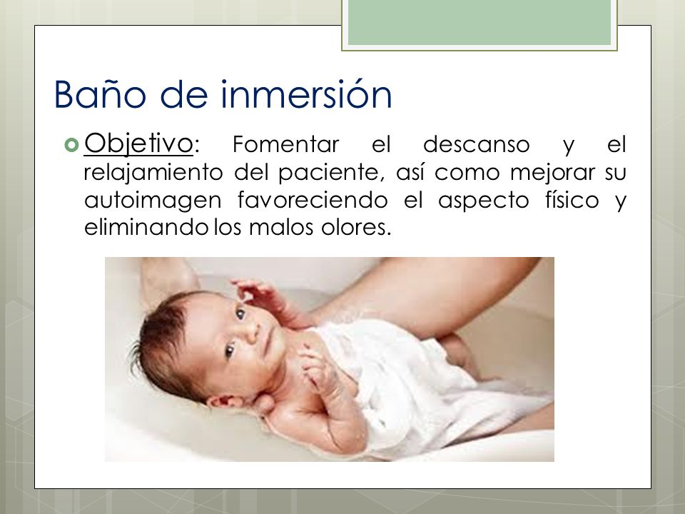 Baño de inmersión Objetivo : Fomentar el descanso y el relajamiento del paciente, así como mejorar su autoimagen favoreciendo el aspecto físico y elim