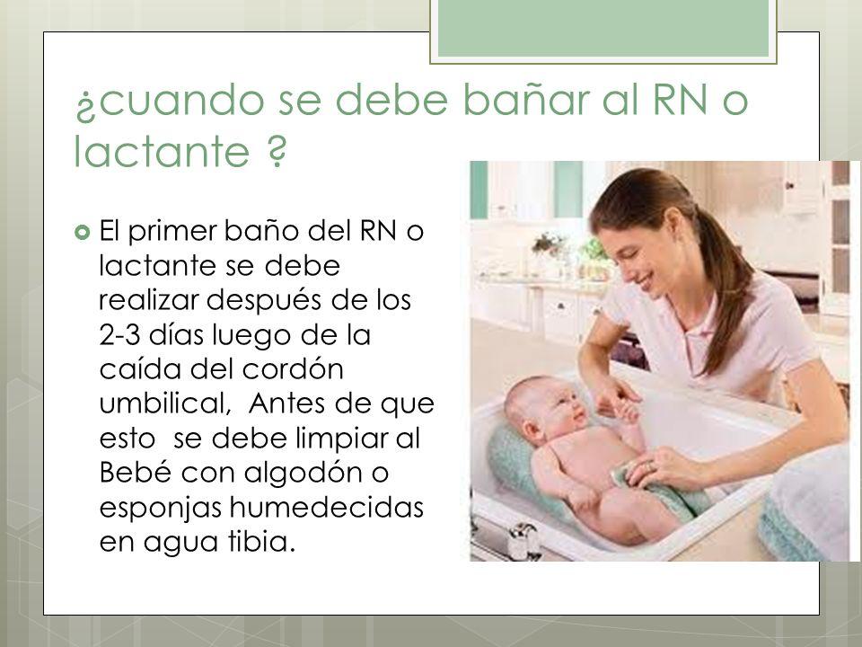¿cuando se debe bañar al RN o lactante ? El primer baño del RN o lactante se debe realizar después de los 2-3 días luego de la caída del cordón umbili