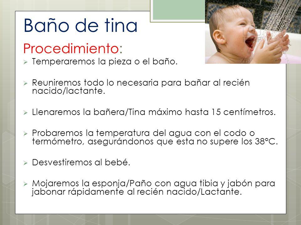 Baño de tina Procedimiento: Temperaremos la pieza o el baño. Reuniremos todo lo necesaria para bañar al recién nacido/lactante. Llenaremos la bañera/T