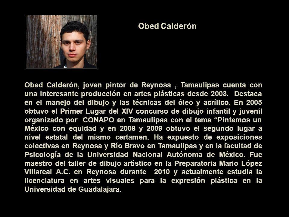 Obed Calderón, joven pintor de Reynosa, Tamaulipas cuenta con una interesante producción en artes plásticas desde 2003. Destaca en el manejo del dibuj