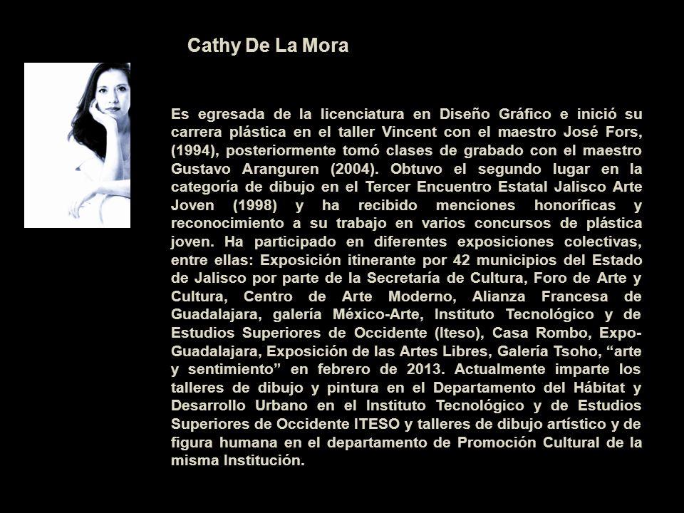 Cathy De La Mora Es egresada de la licenciatura en Diseño Gráfico e inició su carrera plástica en el taller Vincent con el maestro José Fors, (1994),