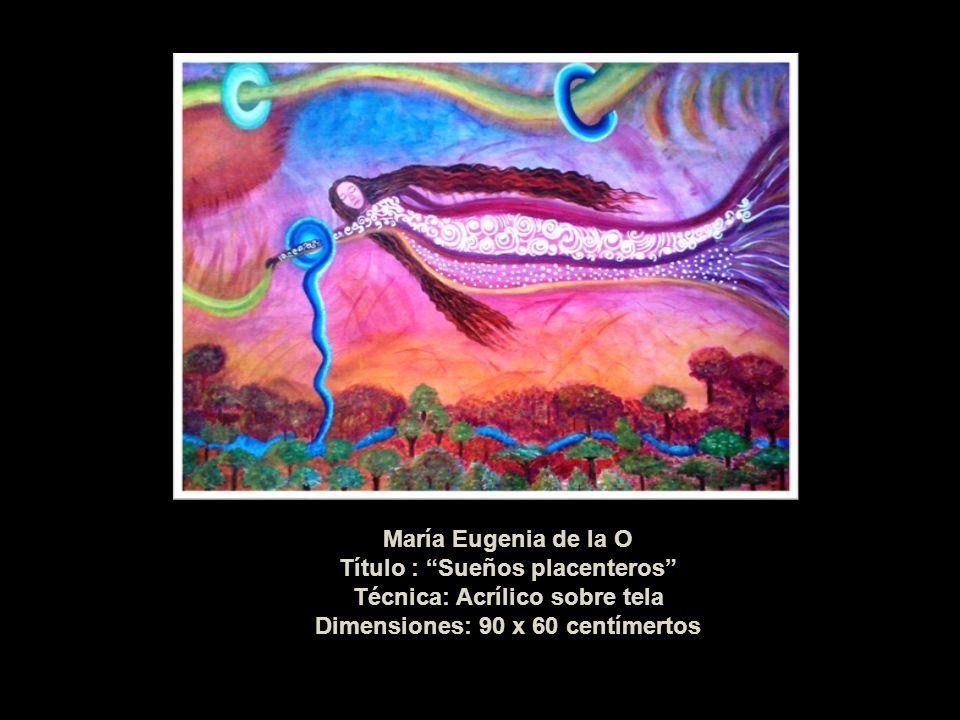 María Eugenia de la O Título : Sueños placenteros Técnica: Acrílico sobre tela Dimensiones: 90 x 60 centímertos