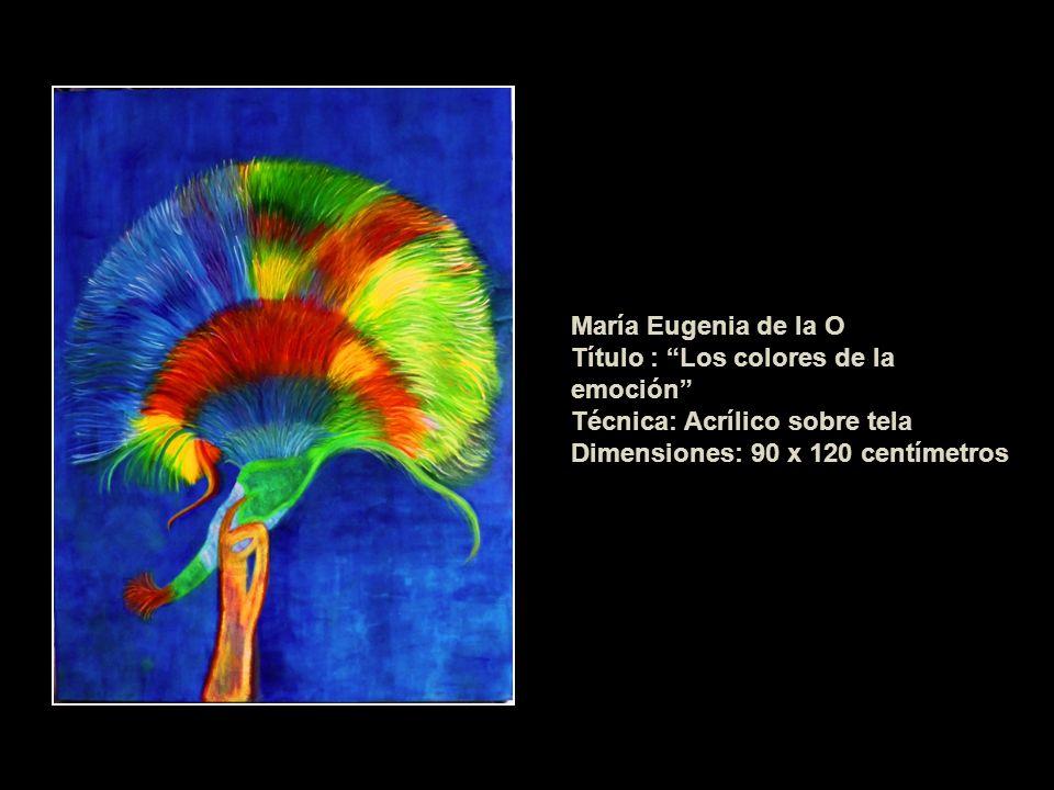 María Eugenia de la O Título : Los colores de la emoción Técnica: Acrílico sobre tela Dimensiones: 90 x 120 centímetros