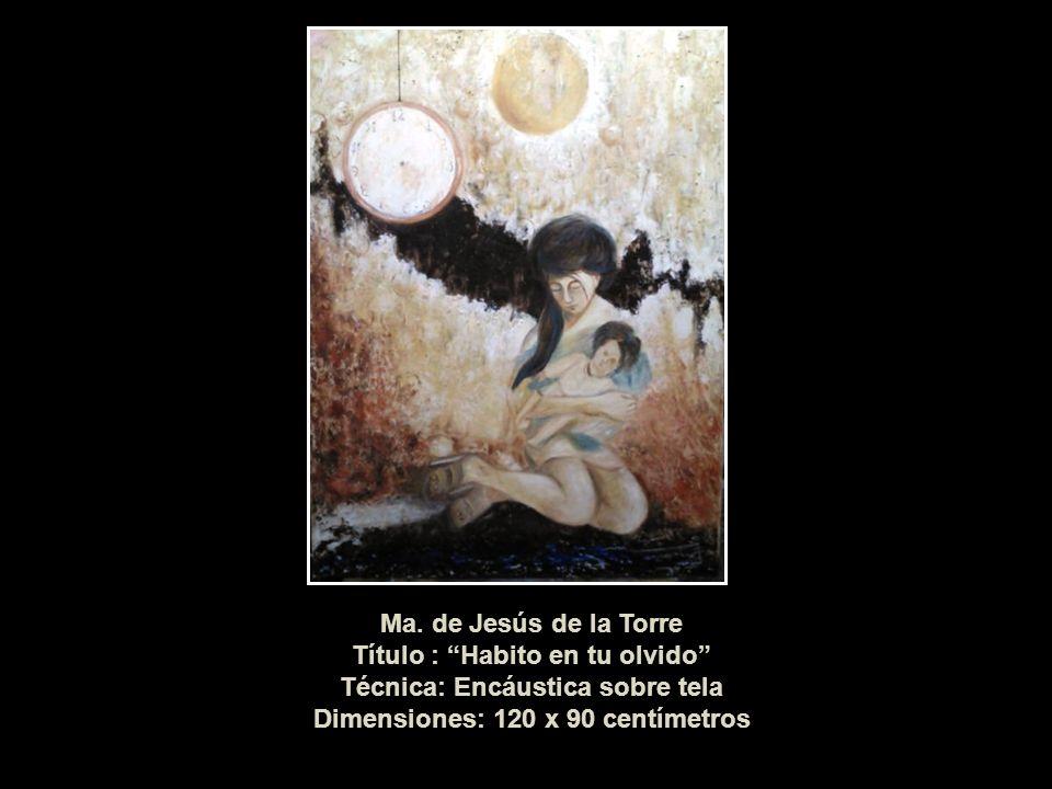 Ma. de Jesús de la Torre Título : Habito en tu olvido Técnica: Encáustica sobre tela Dimensiones: 120 x 90 centímetros