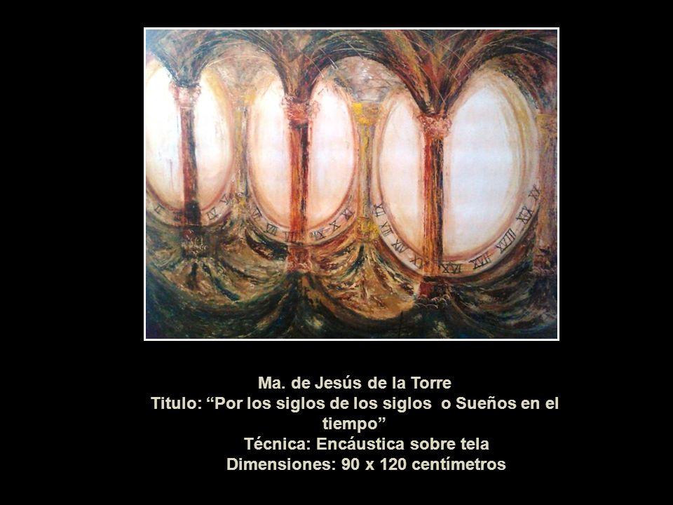 Ma. de Jesús de la Torre Titulo: Por los siglos de los siglos o Sueños en el tiempo Técnica: Encáustica sobre tela Dimensiones: 90 x 120 centímetros