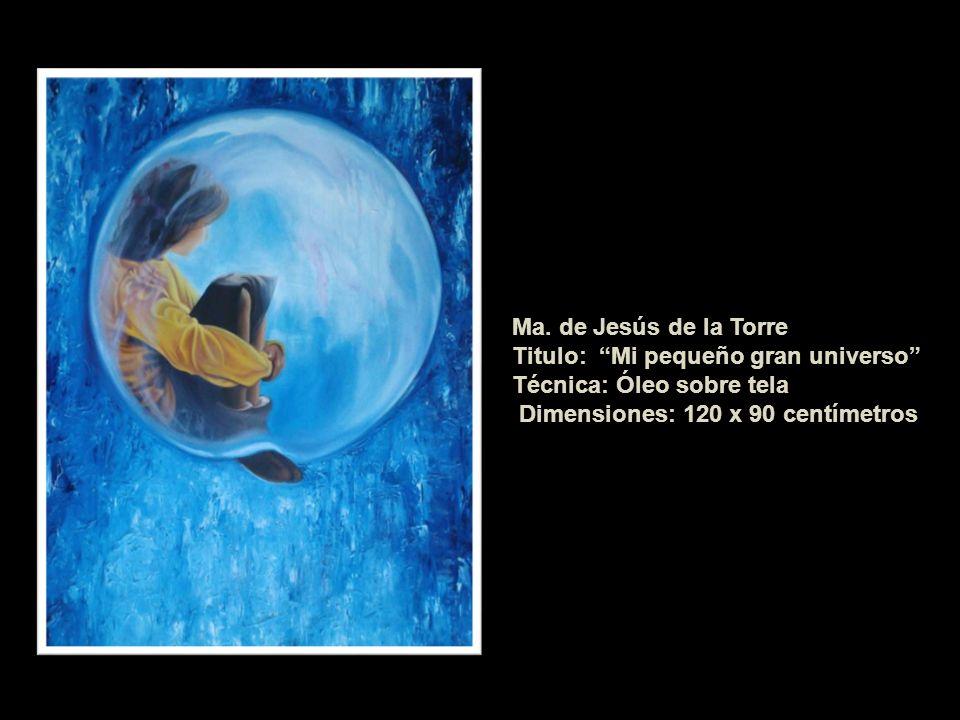 Ma. de Jesús de la Torre Titulo: Mi pequeño gran universo Técnica: Óleo sobre tela Dimensiones: 120 x 90 centímetros