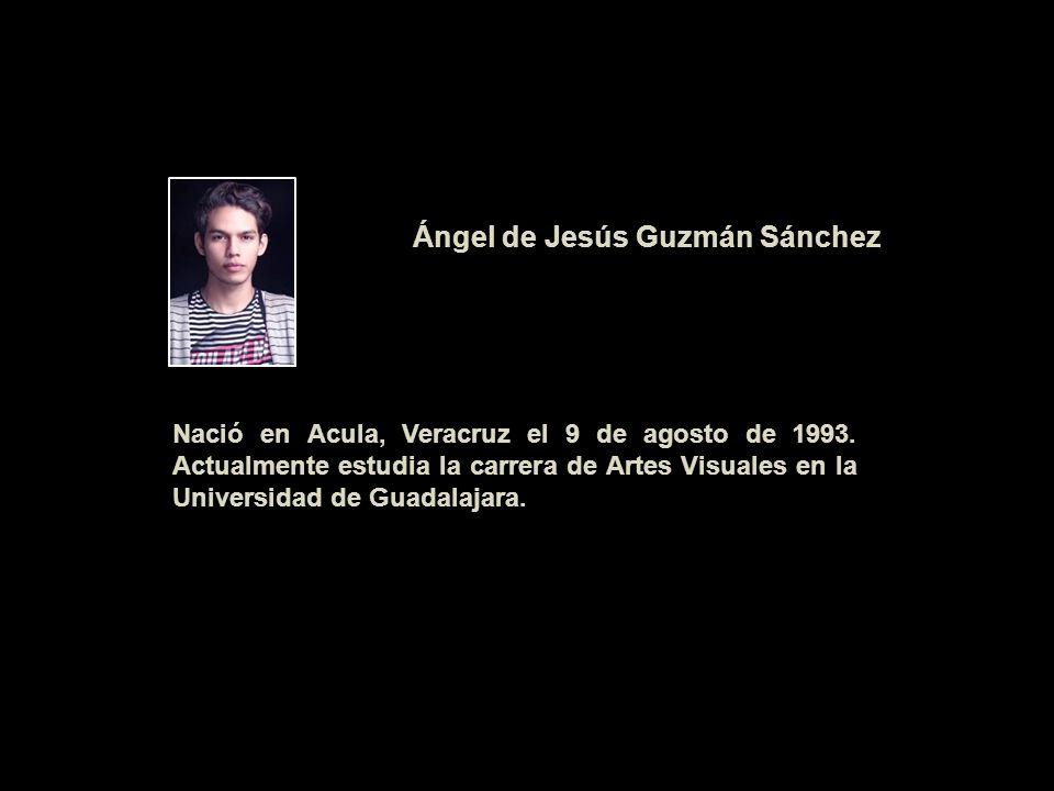 Nació en Acula, Veracruz el 9 de agosto de 1993. Actualmente estudia la carrera de Artes Visuales en la Universidad de Guadalajara. Ángel de Jesús Guz