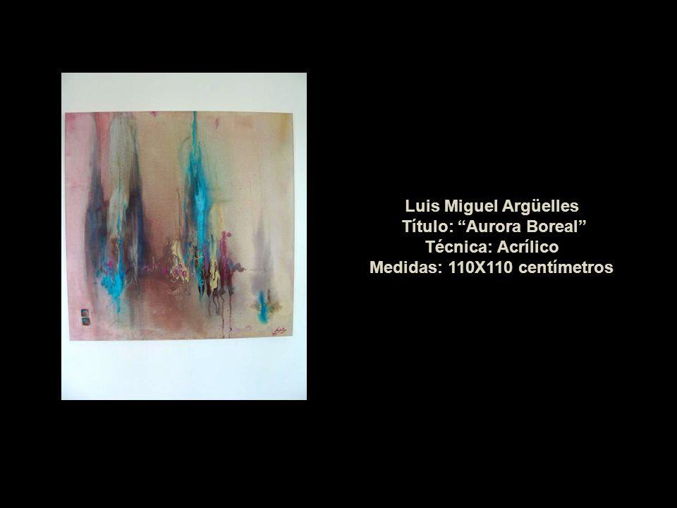 Luis Miguel Argüelles Título: Aurora Boreal Técnica: Acrílico Medidas: 110X110 centímetros