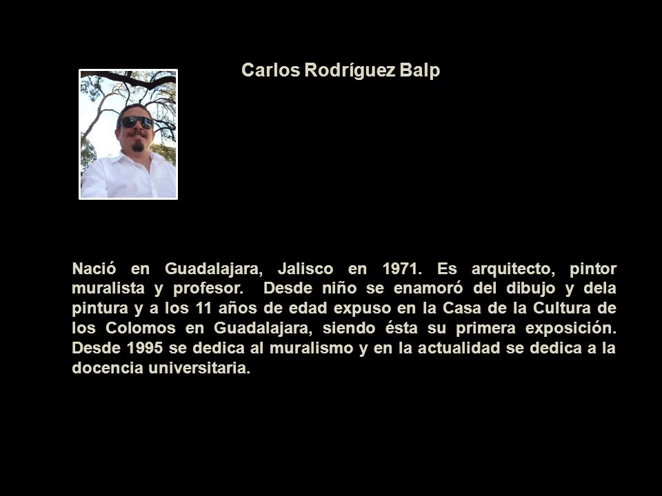 Nació en Guadalajara, Jalisco en 1971. Es arquitecto, pintor muralista y profesor. Desde niño se enamoró del dibujo y dela pintura y a los 11 años de