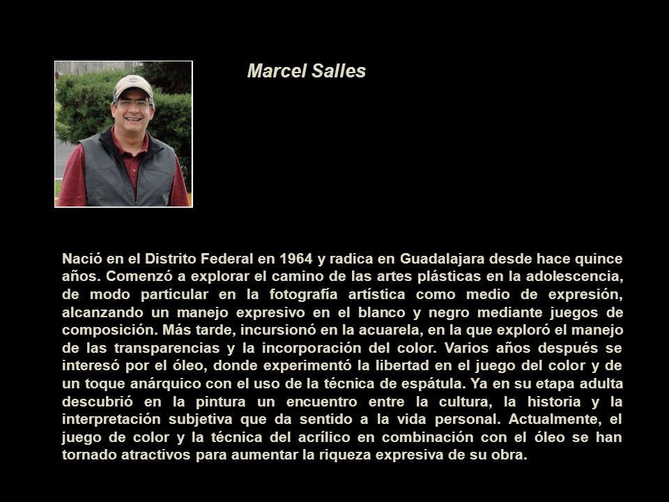 Marcel Salles Nació en el Distrito Federal en 1964 y radica en Guadalajara desde hace quince años. Comenzó a explorar el camino de las artes plásticas