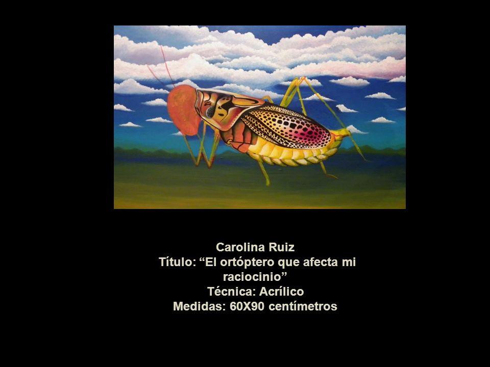 Carolina Ruiz Título: El ortóptero que afecta mi raciocinio Técnica: Acrílico Medidas: 60X90 centímetros