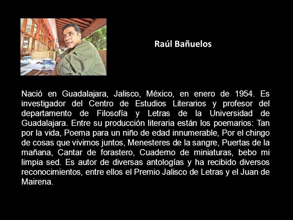 Raúl Bañuelos Nació en Guadalajara, Jalisco, México, en enero de 1954. Es investigador del Centro de Estudios Literarios y profesor del departamento d