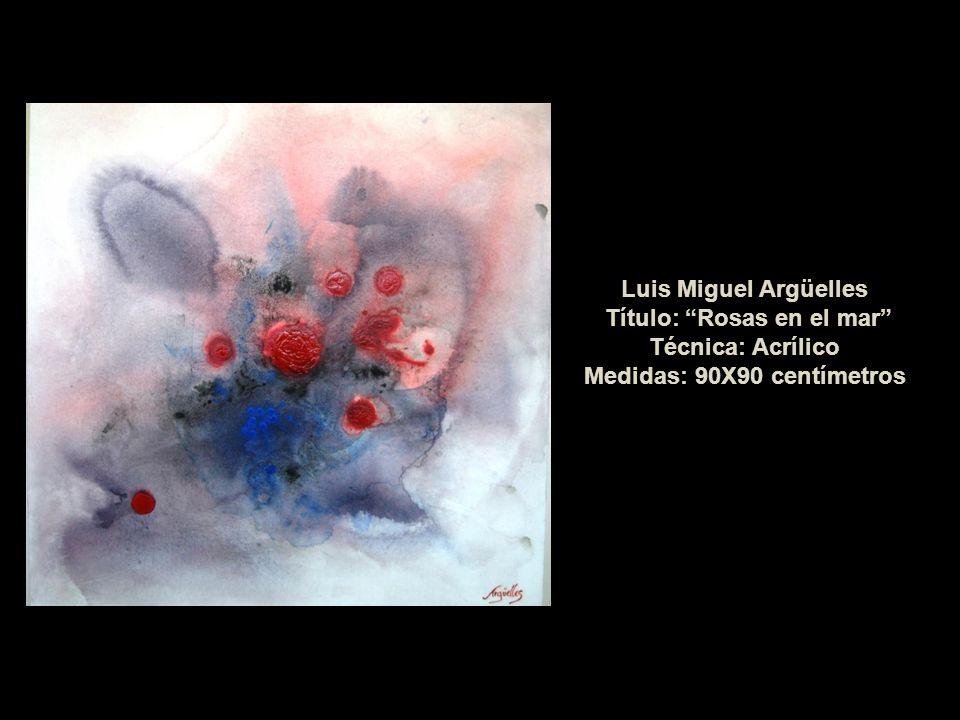 Luis Miguel Argüelles Título: Rosas en el mar Técnica: Acrílico Medidas: 90X90 centímetros