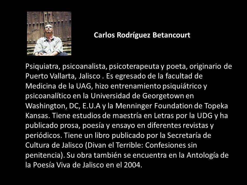 Carlos Rodríguez Betancourt Psiquiatra, psicoanalista, psicoterapeuta y poeta, originario de Puerto Vallarta, Jalisco. Es egresado de la facultad de M