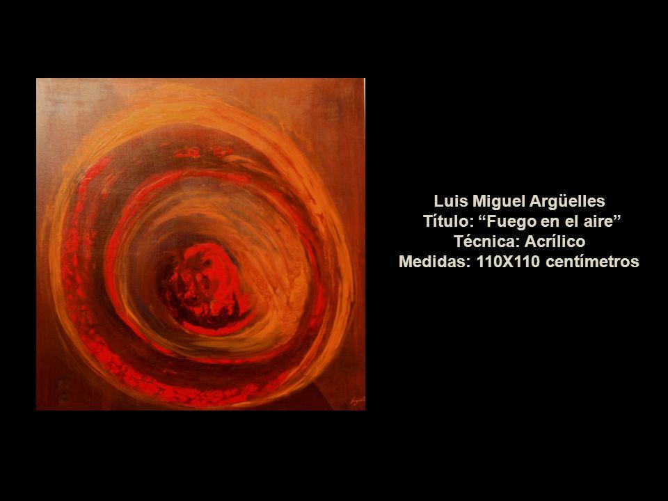 Luis Miguel Argüelles Título: Fuego en el aire Técnica: Acrílico Medidas: 110X110 centímetros