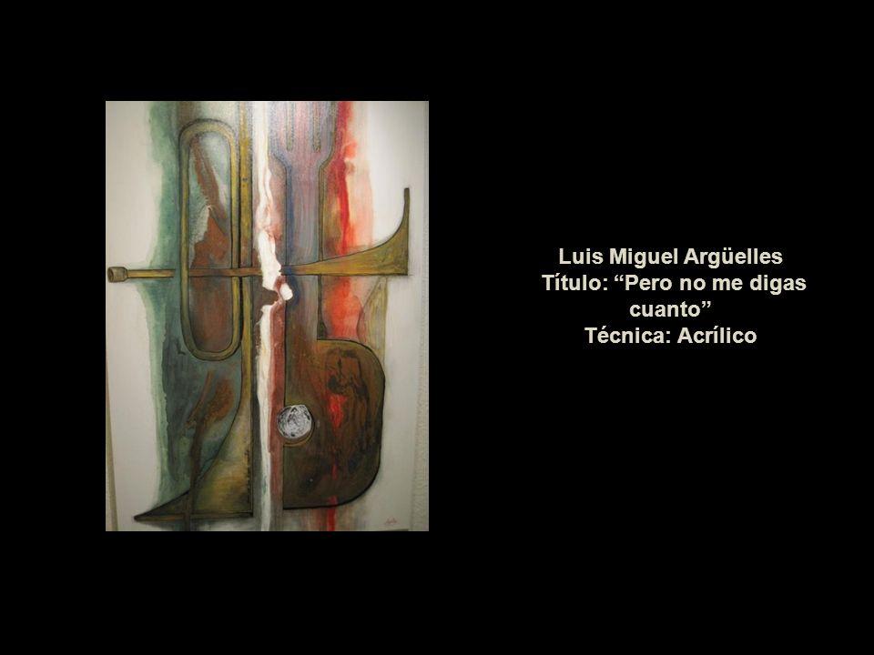 Luis Miguel Argüelles Título: Pero no me digas cuanto Técnica: Acrílico