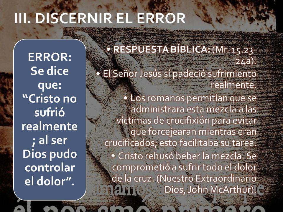 ERROR: Se dice que: Cristo no sufrió realmente ; al ser Dios pudo controlar el dolor. III. DISCERNIR EL ERROR