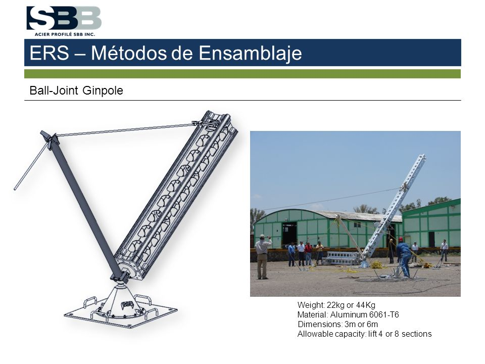 ERS – Métodos de Ensamblaje Ball-Joint Ginpole Weight: 22kg or 44Kg Material: Aluminum 6061-T6 Dimensions: 3m or 6m Allowable capacity: lift 4 or 8 sections