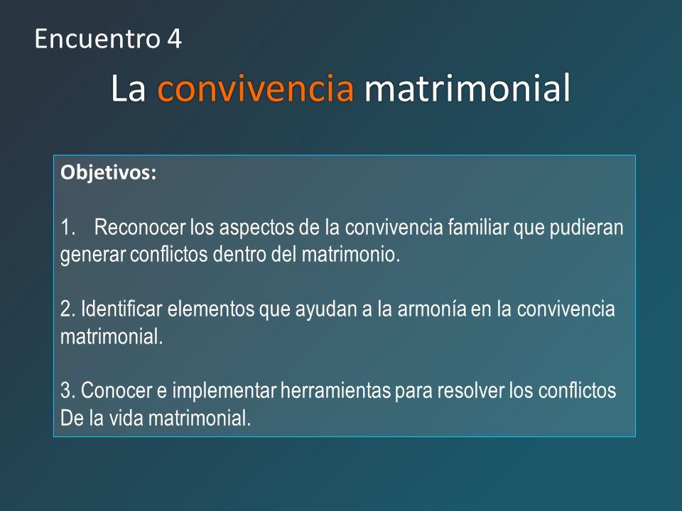 Encuentro 4 La convivencia matrimonial Objetivos: 1.Reconocer los aspectos de la convivencia familiar que pudieran generar conflictos dentro del matri