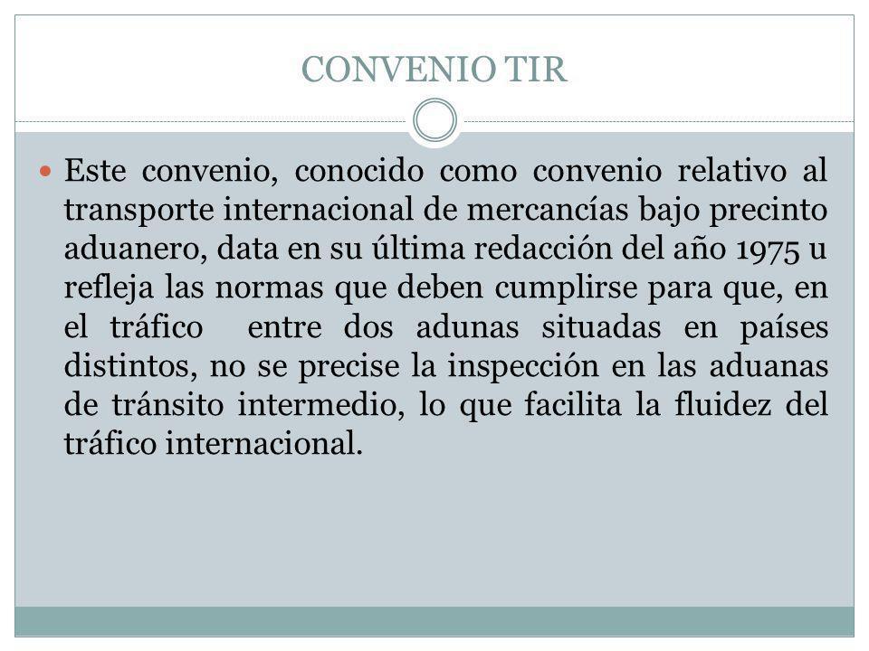 CONVENIO TIR Este convenio, conocido como convenio relativo al transporte internacional de mercancías bajo precinto aduanero, data en su última redacc