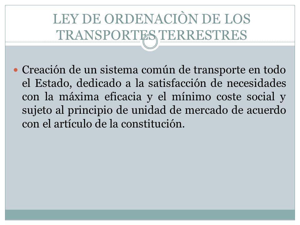 LEY DE ORDENACIÒN DE LOS TRANSPORTES TERRESTRES Creación de un sistema común de transporte en todo el Estado, dedicado a la satisfacción de necesidade