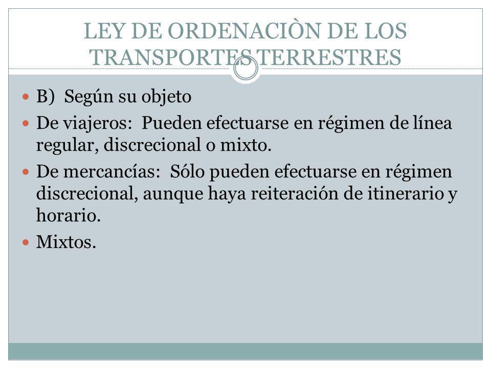 LEY DE ORDENACIÒN DE LOS TRANSPORTES TERRESTRES B) Según su objeto De viajeros: Pueden efectuarse en régimen de línea regular, discrecional o mixto. D