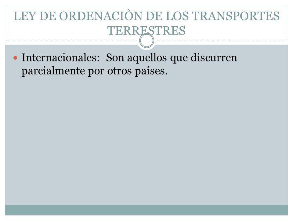 LEY DE ORDENACIÒN DE LOS TRANSPORTES TERRESTRES Internacionales: Son aquellos que discurren parcialmente por otros países.
