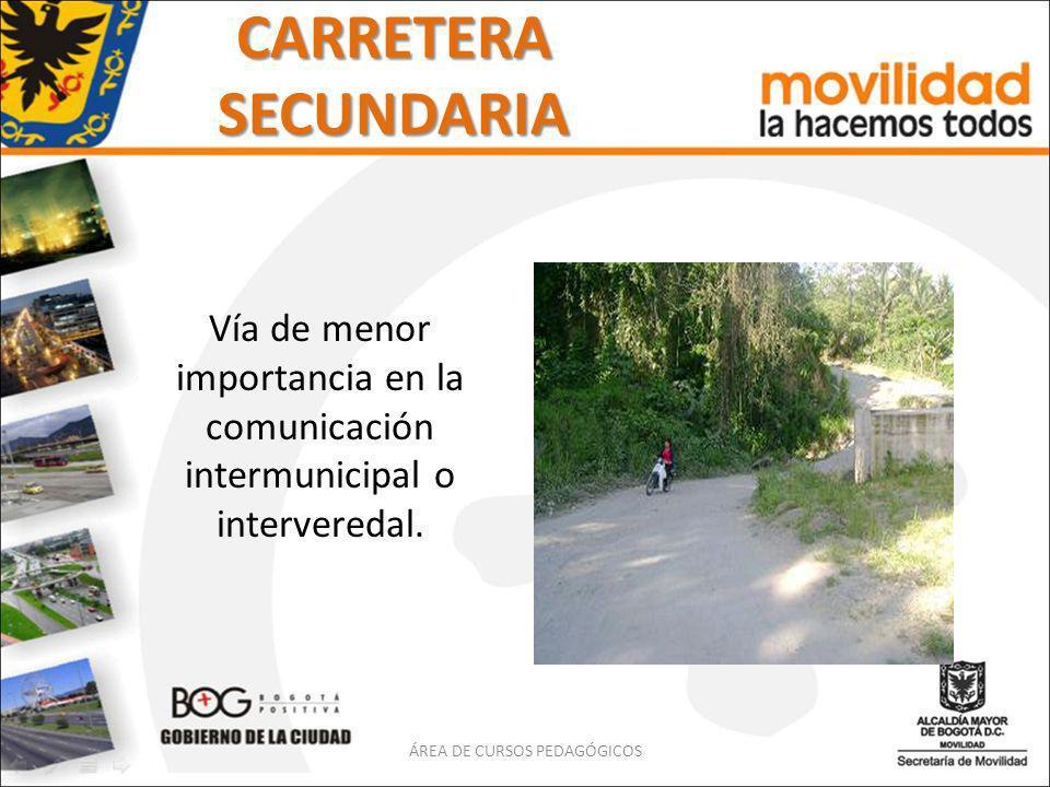 CARRETERA SECUNDARIA Vía de menor importancia en la comunicación intermunicipal o interveredal. ÁREA DE CURSOS PEDAGÓGICOS